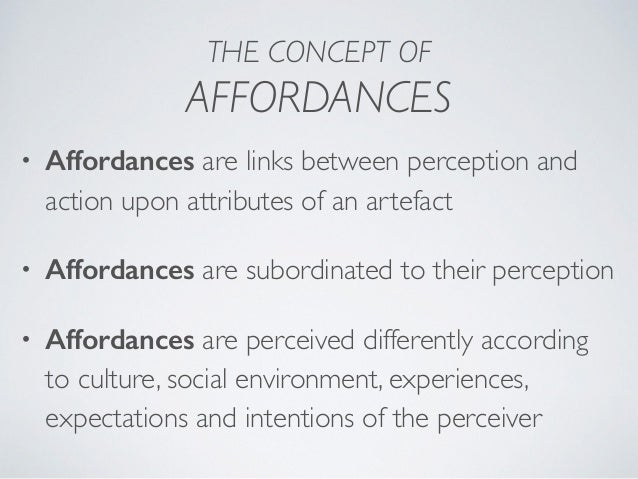 THE CONCEPT OF AFFORDANCES • Affordances are links between perception and action upon attributes of an artefact • Affordan...