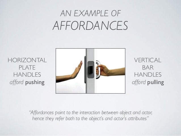 """AN EXAMPLE OF AFFORDANCES """"Affordances point to the interaction between object and actor, hence they refer both to the ob..."""