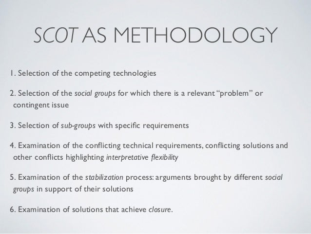 SCOT AS METHODOLOGY 1. Selection of the competing technologies 2. Selection of the social groups for which there is a rele...