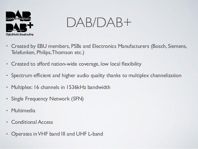 DAB/DAB+ • Created by EBU members, PSBs and Electronics Manufacturers (Bosch, Siemens, Telefunken, Philips,Thomson etc.) •...