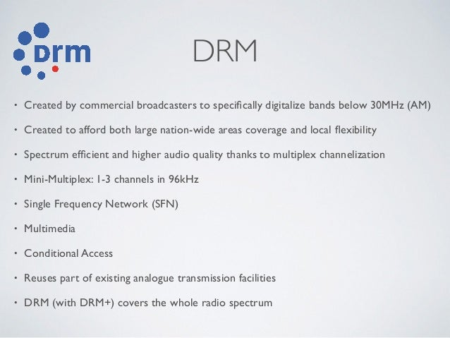 DRM • Created by commercial broadcasters to specifically digitalize bands below 30MHz (AM) • Created to afford both large n...