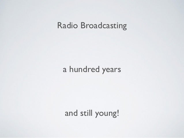 Radio Broadcasting a hundred years and still young!