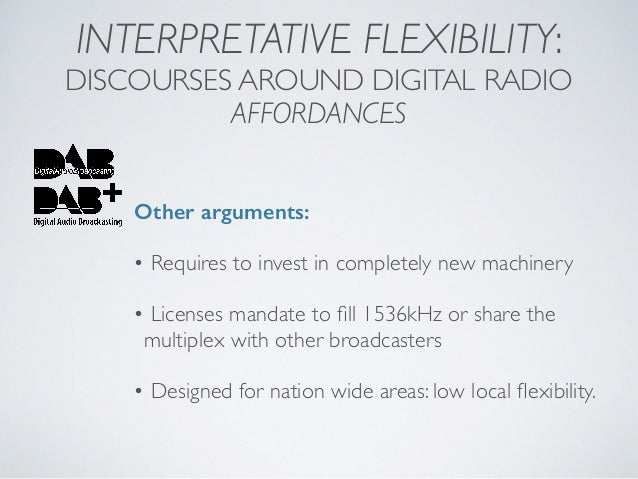 INTERPRETATIVE FLEXIBILITY: DISCOURSES AROUND DIGITAL RADIO AFFORDANCES Other arguments: • Requires to invest in completel...