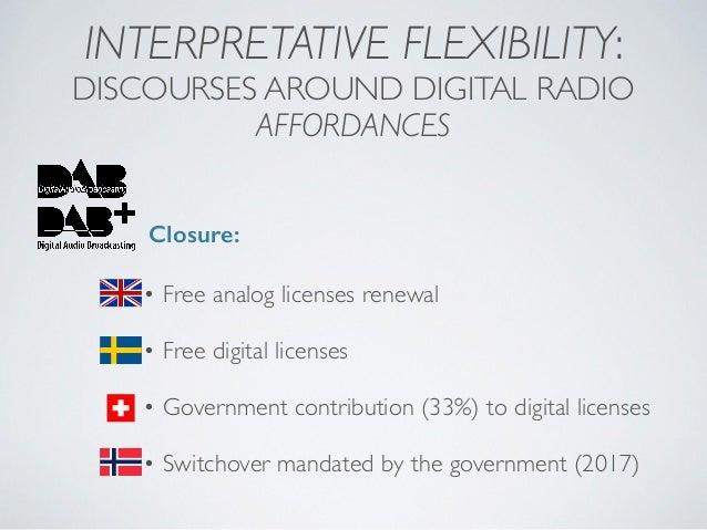 INTERPRETATIVE FLEXIBILITY: DISCOURSES AROUND DIGITAL RADIO AFFORDANCES Closure: • Free analog licenses renewal • Free dig...