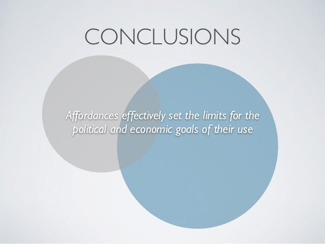 CONCLUSIONS Affordances effectively set the limits for the political and economic goals of their use
