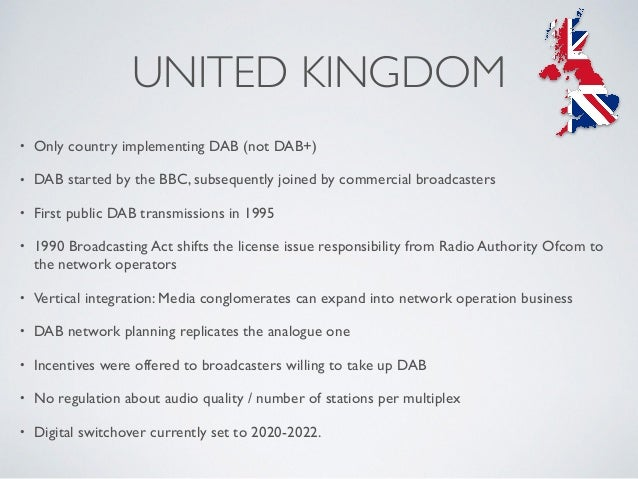 UNITED KINGDOM • Only country implementing DAB (not DAB+) • DAB started by the BBC, subsequently joined by commercial broa...