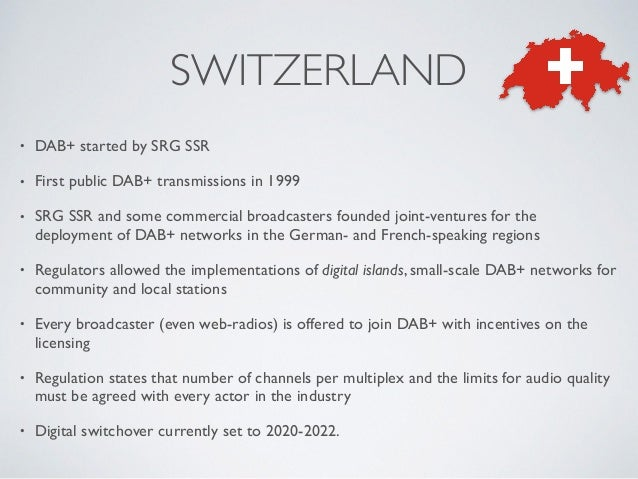 • DAB+ started by SRG SSR • First public DAB+ transmissions in 1999 • SRG SSR and some commercial broadcasters founded joi...
