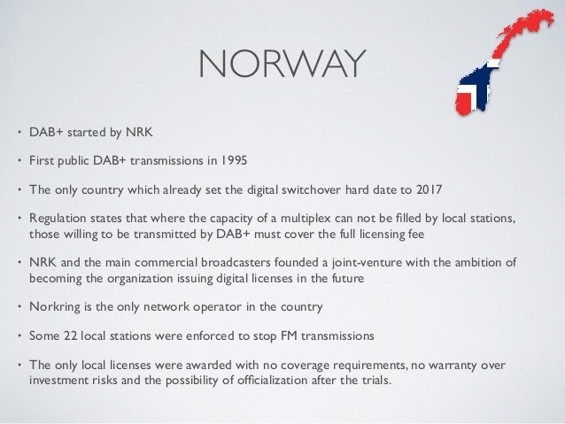 NORWAY • DAB+ started by NRK • First public DAB+ transmissions in 1995 • The only country which already set the digital sw...