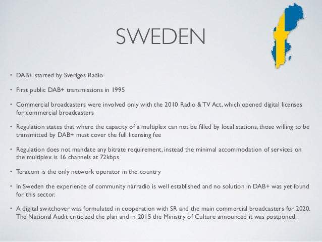 • DAB+ started by Sveriges Radio • First public DAB+ transmissions in 1995 • Commercial broadcasters were involved only wi...