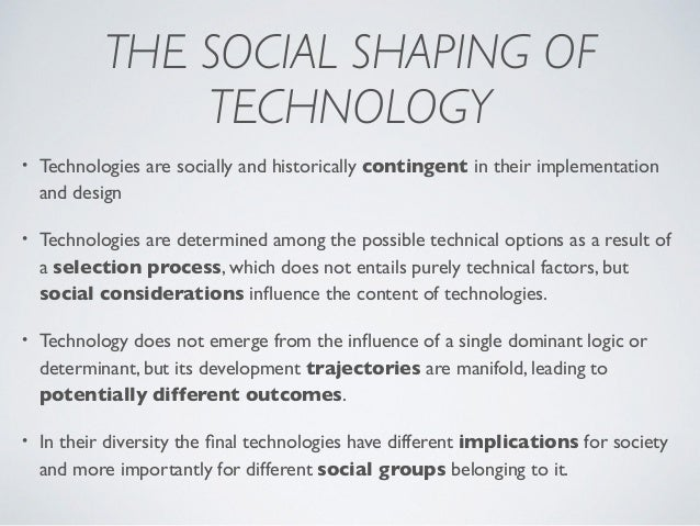 THE SOCIAL SHAPING OF TECHNOLOGY • Technologies are socially and historically contingent in their implementation and desig...