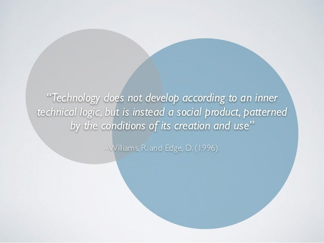 """–Williams, R. and Edge, D. (1996). """"Technology does not develop according to an inner technical logic, but is instead a so..."""