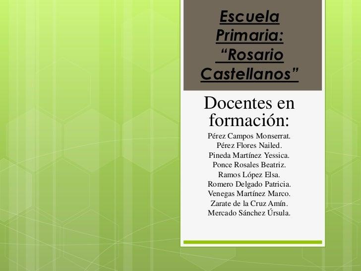 """Escuela Primaria:  """"RosarioCastellanos""""Docentes enformación:Pérez Campos Monserrat.  Pérez Flores Nailed.Pineda Martínez Y..."""