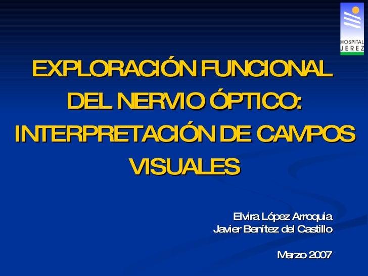 EXPLORACIÓN FUNCIONAL  DEL NERVIO ÓPTICO: INTERPRETACIÓN DE CAMPOS VISUALES Elvira López Arroquia Javier Benítez del Casti...