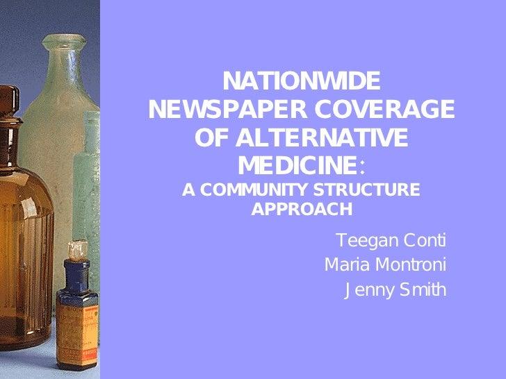 NATIONWIDE NEWSPAPER COVERAGE OF ALTERNATIVE MEDICINE: A COMMUNITY STRUCTURE APPROACH Teegan Conti Maria Montroni Jenny Sm...