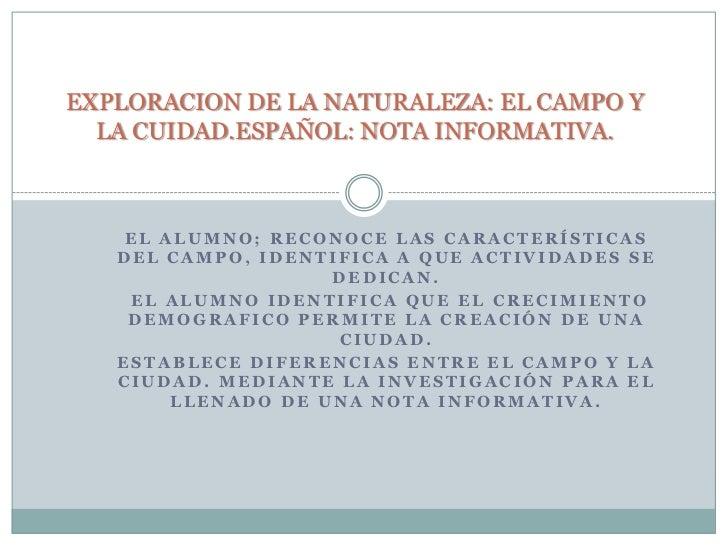 EXPLORACION DE LA NATURALEZA: EL CAMPO Y LA CUIDAD.ESPAÑOL: NOTA INFORMATIVA.<br />El alumno; reconoce las características...