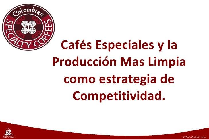 Cafés Especiales y la Producción Mas Limpia como estrategia de Competitividad. © Copyright FNC (año) © FNC - Cenicafé - 2009