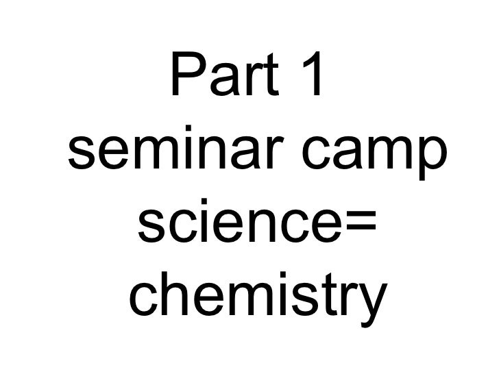 Part 1  seminar camp science= chemistry