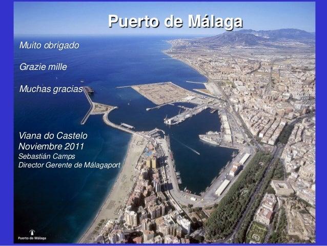 Puerto de Málaga Muito obrigado Grazie mille Muchas gracias  Viana do Castelo Noviembre 2011 Sebastián Camps Director Gere...