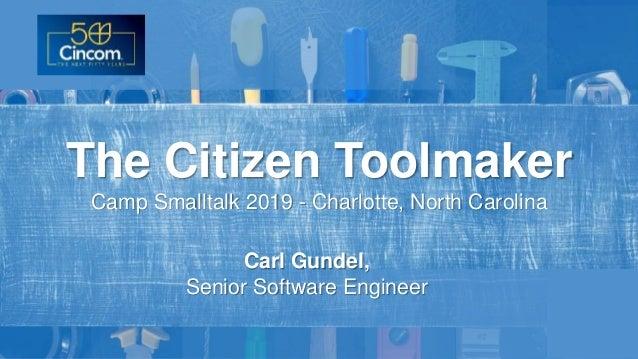 Carl Gundel, Senior Software Engineer The Citizen Toolmaker Camp Smalltalk 2019 - Charlotte, North Carolina