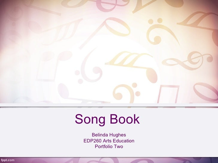 Song Book   Belinda Hughes EDP260 Arts Education     Portfolio Two