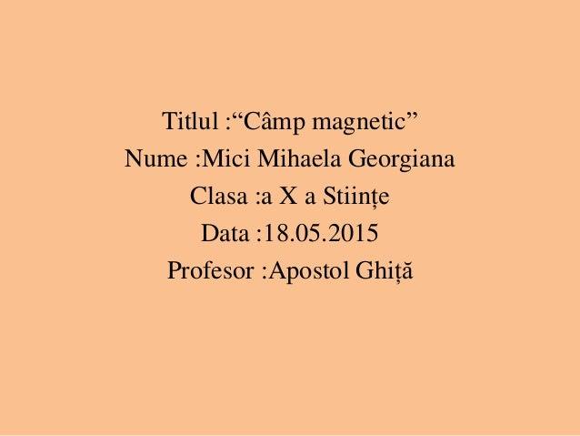 """Titlul :""""Câmp magnetic"""" Nume :Mici Mihaela Georgiana Clasa :a X a Stiințe Data :18.05.2015 Profesor :Apostol Ghiță"""