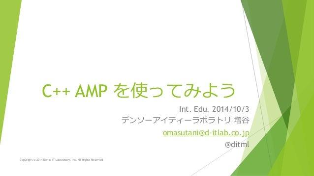 C++ AMP を使ってみよう  Int. Edu. 2014/10/3  デンソーアイティーラボラトリ増谷  omasutani@d-itlab.co.jp  @ditml  Copyright © 2014 Denso IT Laborat...