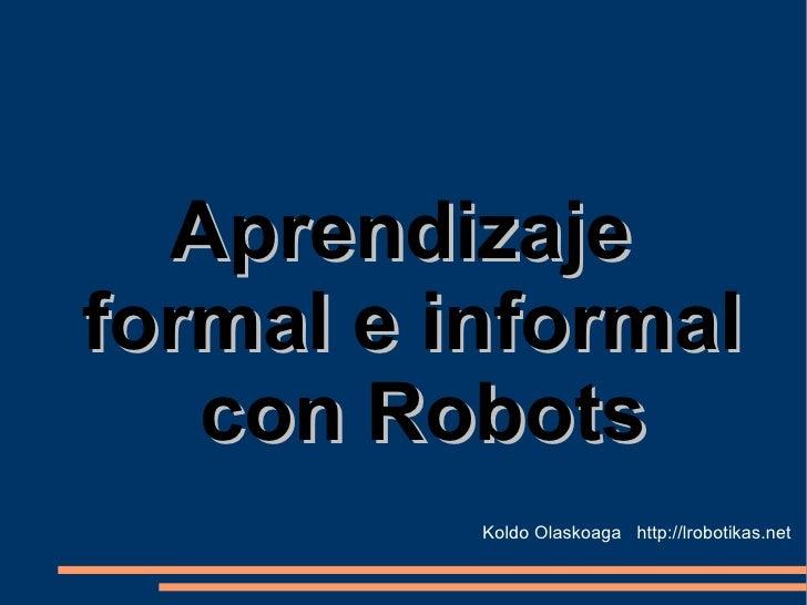 Aprendizaje  formal e informal con Robots Koldo Olaskoaga  http://lrobotikas.net