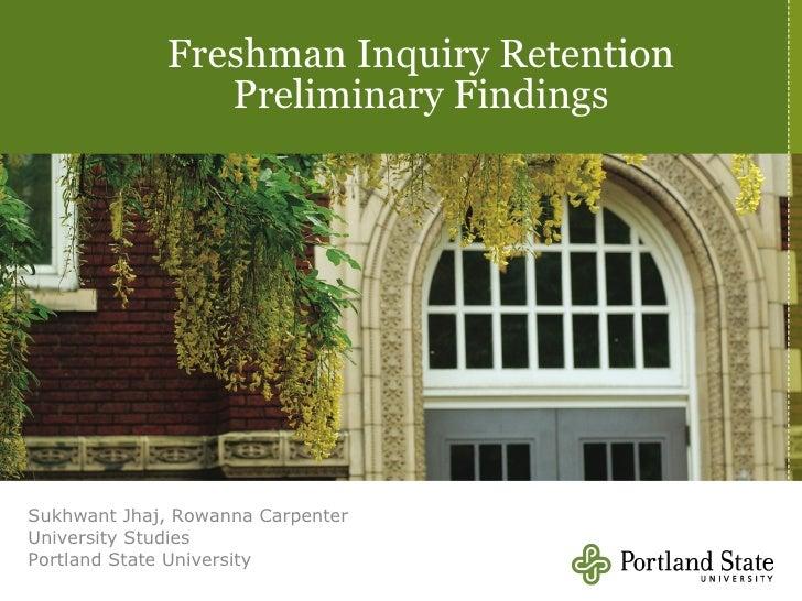 Freshman Inquiry Retention Preliminary Findings Sukhwant Jhaj, Rowanna Carpenter University Studies Portland State Univers...