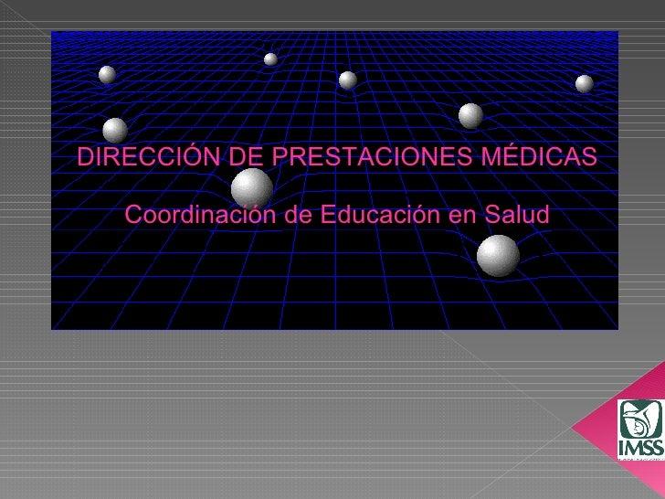 DIRECCIÓN DE PRESTACIONES MÉDICAS Coordinación de Educación en Salud
