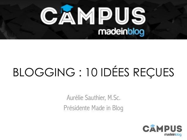 Aurélie Sauthier, M.Sc. Présidente Made in Blog BLOGGING : 10 IDÉES REÇUES