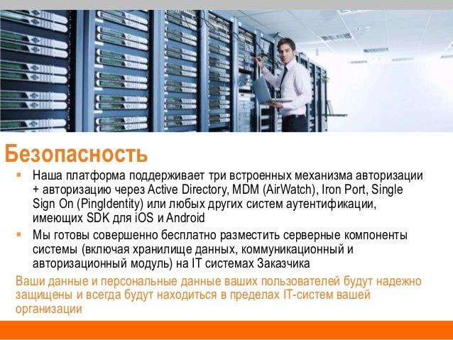 Безопасность  Наша платформа поддерживает три встроенных механизма авторизации + авторизацию через Active Directory, MDM ...