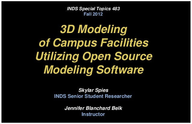 INDS Special Topics 483              Fall 2012      3D Modelingof Campus FacilitiesUtilizing Open Source Modeling Software...