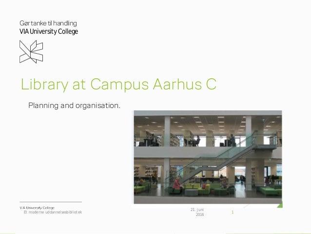 Gørtanketilhandling VIAUniversity College Library at Campus Aarhus C Planning and organisation. 21. juni 2016 Et moderne u...