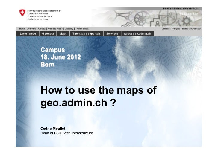 Campus18. June 2012BernHow to use the maps ofgeo.admin.ch ?Cédric MoulletHead of FSDI Web Infrastructure