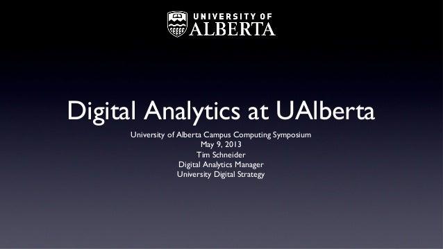 Digital Analytics at UAlbertaUniversity of Alberta Campus Computing SymposiumMay 9, 2013Tim SchneiderDigital Analytics Man...