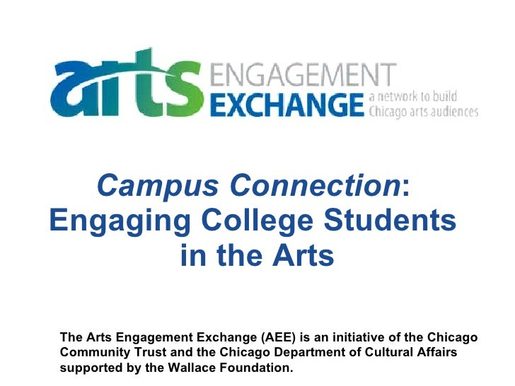 Campus Connection :  Engaging College Students  in the Arts The Arts Engagement Exchange (AEE) is an initiative of the Chi...