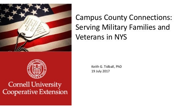 Campus County Connections: Serving Military Families and Veterans in NYS Keith G. Tidball, PhD 19 July 2017
