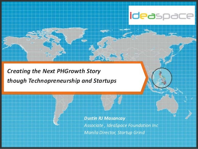 Creating the Next PHGrowth Story though Technopreneurship and Startups Dustin RJ Masancay Associate , IdeaSpace Foundation...