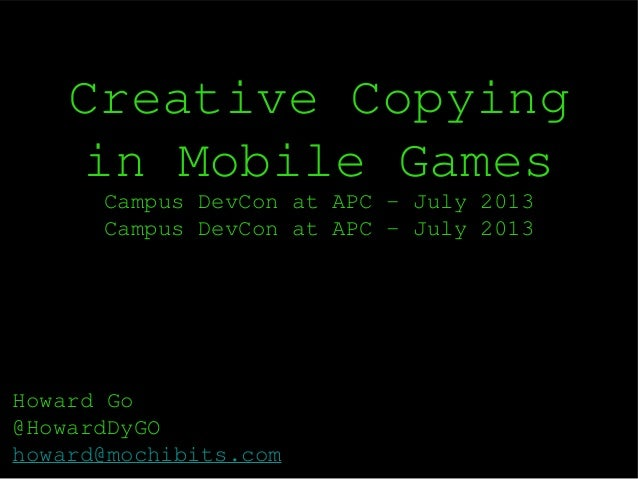 Creative Copying in Mobile Games Campus DevCon at APC - July 2013 Campus DevCon at APC - July 2013 Howard Go @HowardDyGO h...