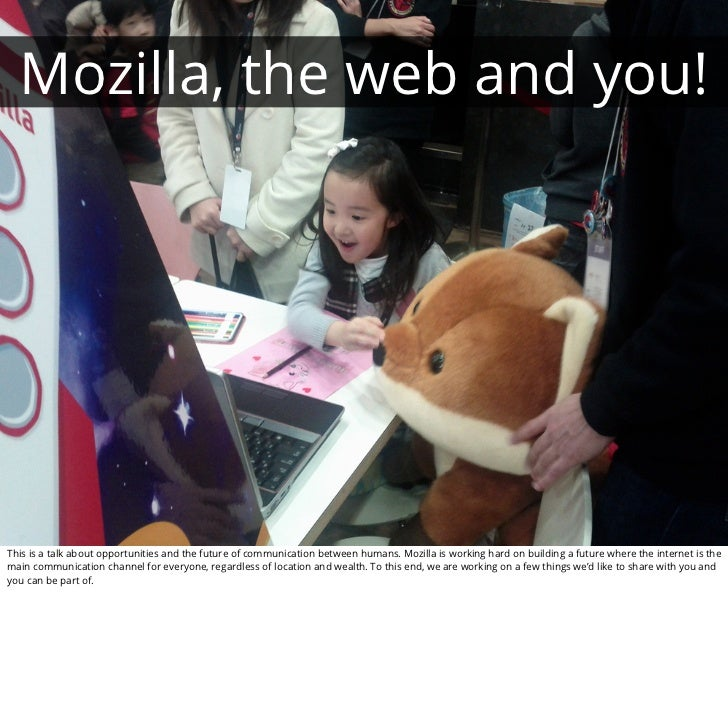 Mozilla, the web and you!This is a talk about opportunities and the future of communication between humans. Mozilla is wor...