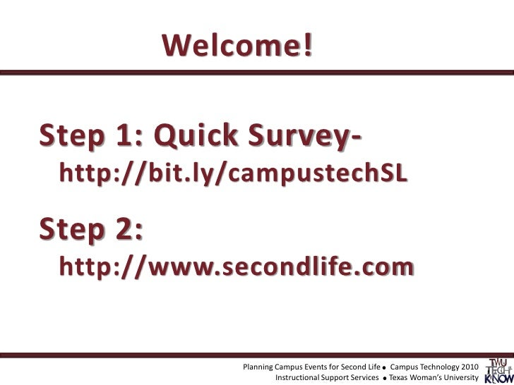 Welcome!<br />Step 1: Quick Survey-http://bit.ly/campustechSL<br />Step 2: http://www.secondlife.com <br />