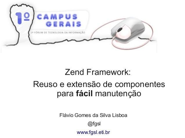 Zend Framework: Reuso e extensão de componentes para fácil manutenção Flávio Gomes da Silva Lisboa @fgsl www.fgsl.eti.br