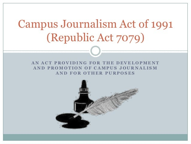 Campus Journalism Act of 1991    (Republic Act 7079)  AN ACT PROVIDING FOR THE DEVELOPMENT  AND PROMOTION OF CAMPUS JOURNA...
