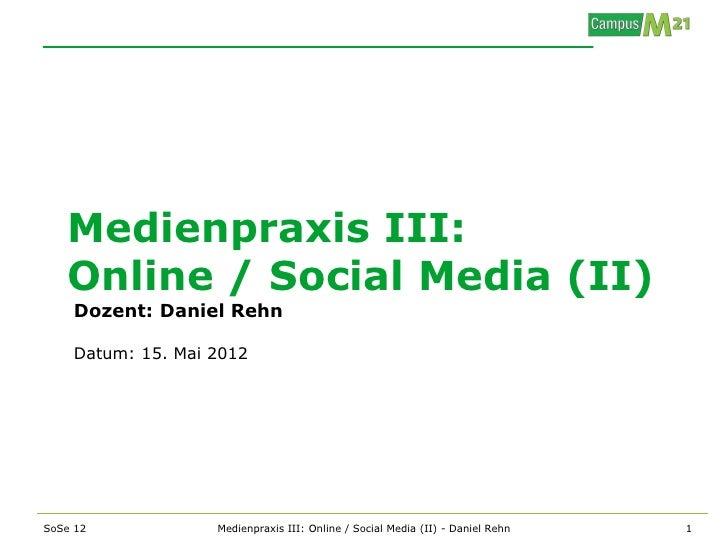 Medienpraxis III:   Online / Social Media (II)    Dozent: Daniel Rehn    Datum: 15. Mai 2012SoSe 12            Medienpraxi...