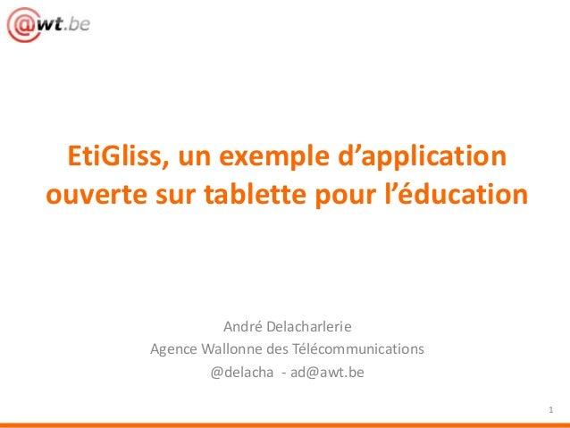 André Delacharlerie Agence Wallonne des Télécommunications @delacha - ad@awt.be EtiGliss, un exemple d'application ouverte...