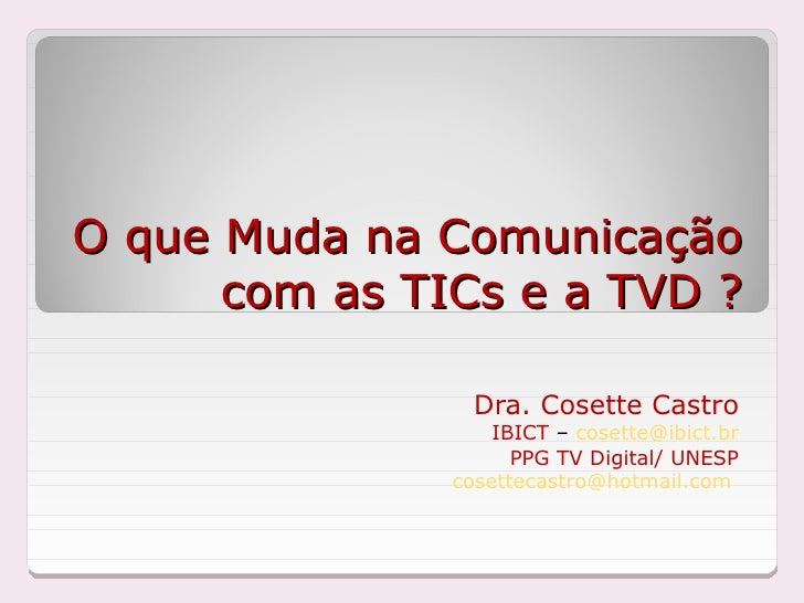 O que Muda na Comunicação       com as TICs e a TVD ?                   Dra. Cosette Castro                    IBICT – cos...