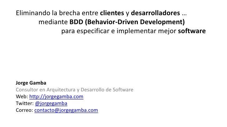 Eliminando la brecha entre clientes y desarrolladores …       mediante BDD (Behavior-Driven Development)               par...