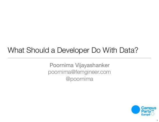 What Should a Developer Do With Data? Poornima Vijayashanker poornima@femgineer.com @poornima 1