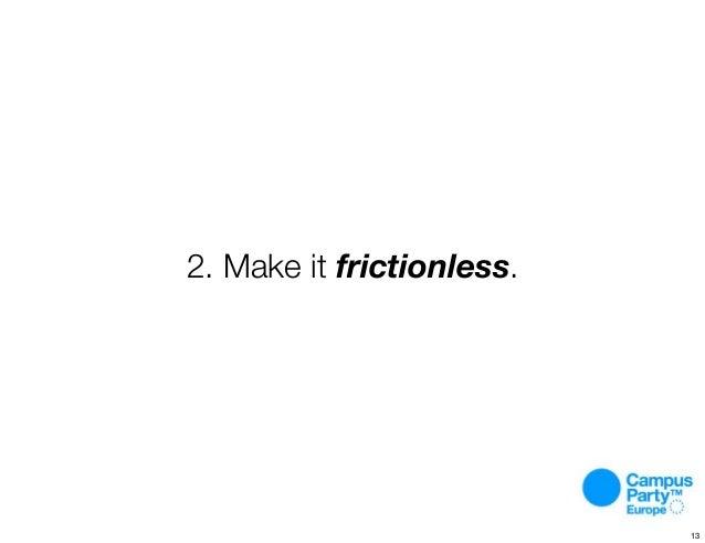 2. Make it frictionless. 13