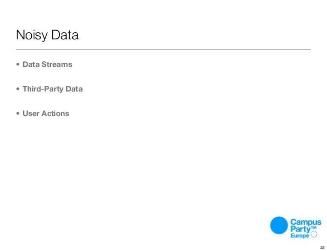 • Data Streams • Third-Party Data • User Actions Noisy Data 22